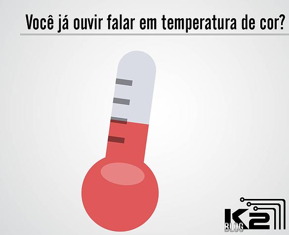 """Mas afinal, você sabe o que é """"temperatura de cor""""?"""
